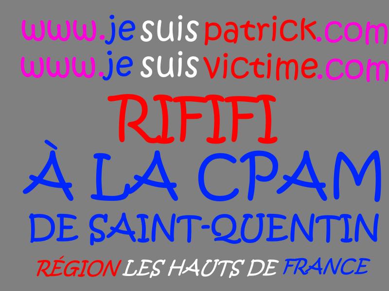 RIFIFI À LA CAISSE PRIMAIRE D'ASSURANCE MALADIE DE SAINT-QUENTIN (02100)   voir site www.jesuisvictime.com de Patrick DEREUDRE